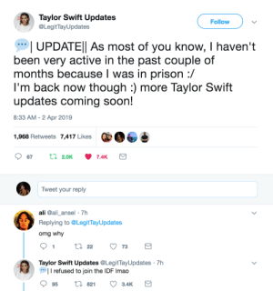 omfg.: Taylor Swift Updates  @LegitTayUpdates  Follow  UPDATEl As most of you know, I haven't  been very active in the past couple of  months because l was in prison :/  I'm back now though :) more Taylor Swift  updates coming soon!  8:33 AM - 2 Apr 2019  1,968 Retweets 7,417 Likes  Tweet your reply  ali @ali_ansel 7h  Replying to @LegitTayUpdates  omg why  9tl22 73  Taylor Swift Updates @LegitTayUpdates 7h  I refused to join the IDF Imao  95 t 82 3.4K omfg.