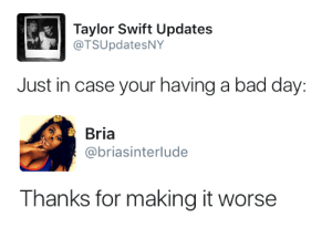 Bad, Bad Day, and Taylor Swift: Taylor Swift Updates  @TSUpdatesNY  Just in case your having a bad day:   Bria  @briasinterlude  Thanks for making it worse surprisebitch:  asdjlkasjflkdsamclads