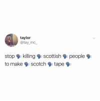 Relatable, Scottish, and Taylor: taylor  @tay_mc,_  stop killing k scottish  to make 9scotch tape  people wait, what
