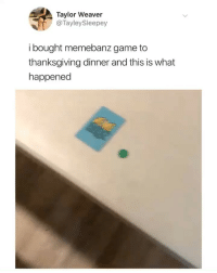 Friends, Omg, and Thanksgiving: Taylor Weaver  @TayleySleepey  i bought memebanz game to  thanksgiving dinner and this is what  happened omg i need the @memebanz game to save me & my friends from boredom 😂😂 someone buy it for me before their Cyber Week sale is over ❤️ free shipping for all orders 😱