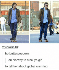 Global Warming, Memes, and Yo: taylorallie13:  hot butterpopcorn:  on his way to steal yo girl  to tell her about global warming what a man ° 《cred to owner》