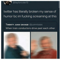 Fucking, Savage, and Twitter: @taylorcote1 3  twitter has literally broken my sense of  humor bc im fucking screaming at this  TWENTY JUAN SAVAGE @juannisaac  When train conductors drive past each other