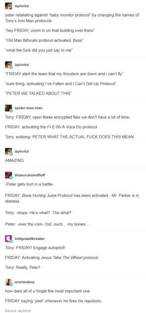 "Gen Z Peter is an absolute goldmine: taylortut  peter retaliating against ""baby monitor protocol"" by changing the names of  Tony's Iron Man protocols  ""hey FRIDAY, zoom in on that building over there""  ""Old Man Bifocals protocol activated, Boss""  ""what the fuck did you just say to me""  taylortut  ""FRIDAY alert the team that my thrusters are down and i can't fly""  ""sure thing, activating l've Fallen and I Can't Get Up Protocol""  ""PETER WE TALKED ABOUT THIS  รร  spider-man-stan  Tony: FRIDAY, open these encrypted files we don't have a lot of time-  FRIDAY: activating the Fr E Sh A Voca Do protocol  Tony, sobbing: PETER WHAT THE ACTUAL FUCK DOES THIS MEAN  taylortut  AMAZING  bluesocksandfluff  -Peter gets hurt in a battle-  FRIDAY: Bone Hurting Juice Protocol has been activated - Mr. Parker is in  distress.  Tony:-stops- He's what? The what?  Peter: -over the com- Oof, ouch... my bones  indigowallbreaker  Tony: FRIDAY! Engage autopilot!  FRIDAY: Activating Jesus Take The Wheel protocol  Tony: Really, Pete?  arachnabov  how dare all of u forget the most important one  FRIDAY saying 'yeet whenever he fires his repulsors  Source: taylortut Gen Z Peter is an absolute goldmine"