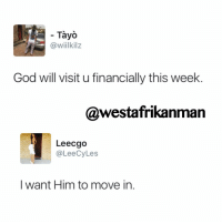 Memes, 🤖, and Citizenship: Tayo  @wiilkilz  God will visit u financially this week  @westafrikanman  Leecgo  CyLes  ee  I want Him to move in Citizenship, permanent residency, and diplomatic immunity all available for Him to stay forever 😂😂😂. Money must come 2017
