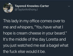 "Beard, Dank, and Memes: Tayoncé Knowles-Carter  @TaylorAnthonyJ  This lady in my office comes over to  me and whispers, ""You have what  hope is cream cheese in your beard.""  It's the middle of the day Loretta and  you just watched me eat a bagel what  the fuck else would it be. Loretta sounds like a savage to me by Mizzenkbox MORE MEMES"