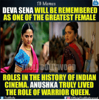 Memes, Queen, and History: TB Memes  TB  DEVA SENA  WILL BE REMEMBERED  AS ONE OF THE GREATEST FEMALE  ROLESIN THE HISTORY OF INDIAN  CINEMA  ANUSHKA  TRULY LIVED  THE ROLE OF WARRIOR QUEEN  f pofficialTrollBollywood  ITrollBolly Deva Sena 😍