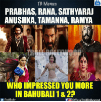 Who? :D: TB Memes  TB  PRABHAS, RANA, SATHYARAU  ANUSHKA, TAMANNA, RAMYA  WHO IMPRESSED YOU MORE  IN BAHUBALI 18 210  -FO JOfficialTrollBollywood  ITroll Bolly Who? :D