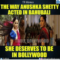 Bollywood needs Anushka Shetty: TB Memes  TB  THE WAY ANUSHKA SHETTY  ACTED IN BAHUBALI  SHE DESERVES TO BE  ITroll Bolly  f a pofficialTrollBollywood Bollywood needs Anushka Shetty