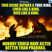 Epic scene B|: TB Memes  TB  THIS SCENE DEFINES A  TRUE KING  LIVED LIKE A KING.  DIED LIKE A KING.  NOBODY COULD HAVE ACTED  BETTER THAN PRABHAS.  ITrollBolly  f a pofficialTrollBollywood Epic scene B|