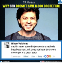 Agree?: TB Memes  TB  WHY  SRK DOESNTHAVEA 300 CRORE FILM.  J Niharr Vaishnav  a Sachin never scored triple century, yet he is  best batsman.. srk does not have 300 crore  movie yet is a great actor  3 hours ago  Edited  Like  Reply O 29  f a pofficialTrollBollywood  ITrollBolly Agree?