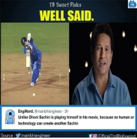 True that. B|  #SachinABillionDreams: TB Tweet Picks  TB  WELL SAID.  EngiNerd  @mainbhiengineer 3h  Unlike Dhoni Sachin is playing himself in his movie, because no human or  technology can create another Sachin  Source  Imainbhiengineer  -FTO /OfficialTrollBollywood True that. B|  #SachinABillionDreams