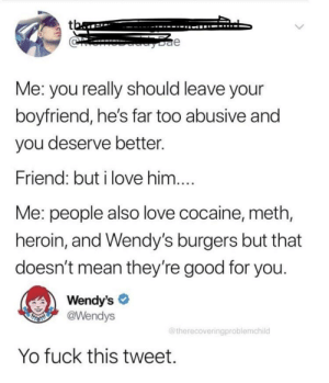 Big oof man: tba  e  Me: you really should leave your  boyfriend, he's far too abusive and  you deserve better.  Friend: but i love him....  Me: people also love cocaine, meth,  heroin, and Wendy's burgers but that  doesn't mean they're good for you.  Wendy's  @Wendys  THSMI  @therecoveringproblemchild  Yo fuck this tweet. Big oof man