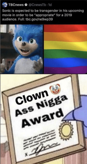 "Ass, Transgender, and Movie: TBCnews @CnewsTb.1d  Sonic is expected to be transgender in his upcoming  movie in order to be ""appropriate"" for a 2019  audience. Full: tbc.gov/ne9wp39  Clown  Ass Nigga  Award Don't worry I have a pass"