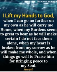 TBe Human Be Kind  I Lift my Hands to God,  when I can go no further on  my own as he will carry me  Home, when my Burdens seem  to great to bear as he will make  certain I do not face them  alone, when my heart is  broken from my sorrow as he  will make me whole, and when  things go well to Praise him  for Bringing peace to  my Soul.  Amen! I Lift My Hands to God <3