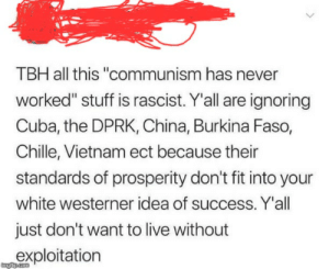 """Tbh, Tumblr, and China: TBH all this """"communism has never  worked"""" stuff is rascist. Yall are ignoring  Cuba, the DPRK, China, Burkina Faso,  Chille, Vietnam ect because their  standards of prosperity don't fit into your  white westerner idea of success. Y'all  just don't want to live without  exploitation Saying Communism failed is racist."""