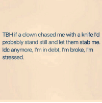 Beyonce, Lol, and Memes: TBH if a clown chased me with a knife I'd  probably stand still and let them stab me.  ldc anymore, I'm in debt, I'm broke, I'm  stressed. Bring it It I'm tired anyways.. stephenking Clowns OhWell ImtiredSoWhoCsres Lol ReallyTho realshit NoBueno FuckYou YouCanDieNow Beyonce Rihanna NickiMinaj KimKardashian KhloeKardashian KendallJenner KylieJenner selenagomez TaylorSwift