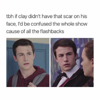 Confused, Tbh, and Girl Memes: tbh if clay didn't have that scar on his  face, I'd be confused the whole show  cause of all the flashbacks brown paper bag