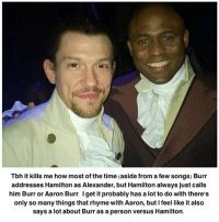 Aaron Burr: Tbh it kills me how most of the time (aside from a few songs) Burr  addresses Hamilton as Alexander, but Hamilton always just calls  him Burr or Aaron Burr. I get it probably has a lot to do with there's  only so many things that rhyme with Aaron, but I feel like it also  says a lot about Burr as a person versus Hamilton.