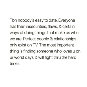 https://t.co/5o7iArNgLL: Tbh nobody's easy to date. Everyone  has their insecurities, flaws, & certain  ways of doing things that make us who  we are. Perfect people & relationships  only exist on TV. The most important  thing is finding someone who loves u on  ur worst days & will fight thru the hard  times https://t.co/5o7iArNgLL