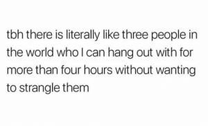 Tag these 3 friends: tbh there is literally like three people in  the world who l can hang out with for  more than four hours without wanting  to strangle them Tag these 3 friends