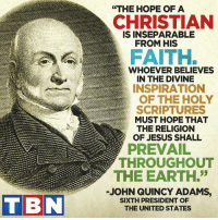 "On this Presidents Day, take time to ponder the wise words of the sixth president of the United States, John Quincy Adams.: TBN  ""THE HOPE OF A  CHRISTIAN  IS INSEPARABLE  FROM HIS  FAITH.  WHOEVER BELIEVES  IN THE DIVINE  INSPIRATION  OF THE HOLY  SCRIPTURES  MUST HOPE THAT  THE RELIGION  OF JESUS SHALL  THROUGHOUT  THE EARTH.  JOHN QUINCY ADAMS,  SIXTH PRESIDENT OF  THE UNITED STATES On this Presidents Day, take time to ponder the wise words of the sixth president of the United States, John Quincy Adams."