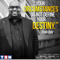 "Don't miss out on the uplifting ministry of John Gray World, TONIGHT on TBN!: TBN  ""YOUR  CIRCUMSTANCES  DO NOT DEFINE  YOUR  ESTINY""  JOHN GRAY  WATCH JOHN GRAY WORLD  WED 8PM EST 5PM PST AND  11PM EST /8PM PST I TBN.org Don't miss out on the uplifting ministry of John Gray World, TONIGHT on TBN!"