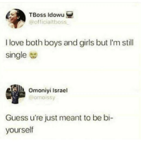 Girls, Love, and Memes: TBoss Idowu  @officialtboss  I love both boys and girls but I'm still  single  Omoniyi Israel  @omoissy  Guess u're just meant to be bi-  yourself