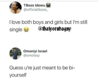 Thats a three point clapback: TBoss ldowu  @officialtboss  I love both boys and girls but I'm still  single  @thalyorubaguy  Omoniyi Israel  @omoissy  Guess u're just meant to be bi-  yourself Thats a three point clapback