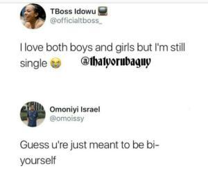 Girls, Love, and Guess: TBoss ldowu  @officialtboss  I love both boys and girls but I'm still  single  @thalyorubaguy  Omoniyi Israel  @omoissy  Guess u're just meant to be bi-  yourself Thats a three point clapback