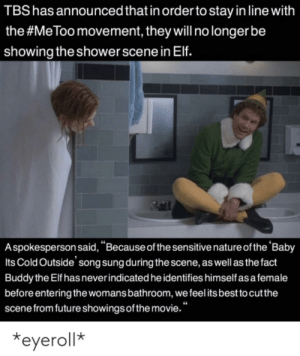 """Baby, It's Cold Outside, Elf, and Future: TBS has announced that in order to stay in line with  the #MeToomovement, they will no longer be  showing the shower scene in Elf.  Aspokesperson said, """"Because of the sensitive nature of the 'Baby  Its Cold Outside' song sung during the scene, as well as the fact  Buddy the Elf has never indicated he identifies himself as a female  before entering the womans bathroom, we feel its best to cut the  scene from future showings of the movie.""""  eyeroll* An interesting title"""