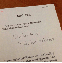 Genius: TC. Hale  Math Test  1. Bob has 36 candy bars. He eats 29.  What does he have now?  Diabetes  Bob has dialoetes  2.Two trains left Kalamazoo, one heading  l the other heading south. The  nh the second Genius