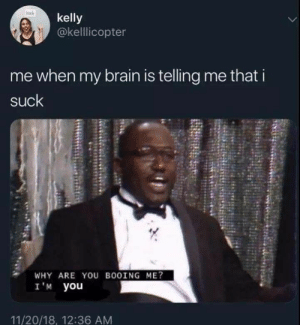 Popular and Funny Interesting Memes: tch  kelly  @kellicopter  me when my brain is telling me that i  suck  WHY ARE YOU BO0ING ME?  I 'M you  11/20/18, 12:36 AM Popular and Funny Interesting Memes