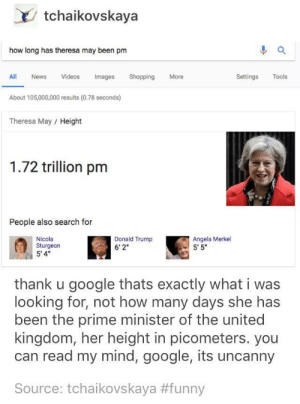 "Thanks Google: tchaikovskaya  how long has theresa may been pm  All News Videos mages Shopping  About 105,000,000 results (0.78 seconds)  More  Settings Tools  Theresa May/ Height  1.72 trillion pm  People also search for  Nicola  Sturgeon  5'4  Donald Trump  6'2  Angela Merkel  5'5""  thank u google thats exactly what i was  looking for, not how many days she has  been the prime minister of the united  kingdom, her height in picometers. you  can read my mind, google, its uncanny  Source: tchaikovskaya Thanks Google"
