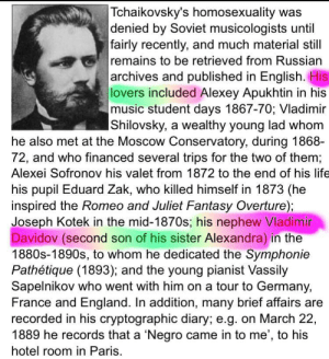 England, Life, and Music: Tchaikovsky's homosexuality was  denied by Soviet musicologists until  fairly recently, and much material still  remains to be retrieved from Russian  archives and published in English. His  |lovers included Alexey Apukhtin in his  music student days 1867-70; Vladimir  IShilovsky, a wealthy young lad whom  he also met at the Moscow Conservatory, during 1868-  72, and who financed several trips for the two of them;  Alexei Sofronov his valet from 1872 to the end of his life  his pupil Eduard Zak, who killed himself in 1873 (he  inspired the Romeo and Juliet Fantasy Overture);  Joseph Kotek in the mid-1870s; his nephew Vladimir  Davidov (second son of his sister Alexandra) in the  1880s-1890s, to whom he dedicated the Symphonie  Pathétique (1893); and the young pianist Vassily  Sapelnikov who went with him on a tour to Germany,  France and England. In addition, many brief affairs are  recorded in his cryptographic diary; e.g. on March 22,  1889 he records that a 'Negro came in to me', to his  hotel room in Paris. uncles have always been this way