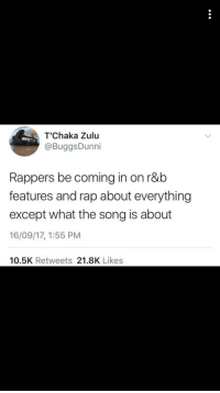 <p>Talking about being rich on a love song . (via /r/BlackPeopleTwitter)</p>: T'Chaka Zulu  @BuggsDunni  Rappers be coming in on r&b  features and rap about everything  except what the song is about  16/09/17, 1:55 PM  10.5K Retweets 21.8K Likes <p>Talking about being rich on a love song . (via /r/BlackPeopleTwitter)</p>