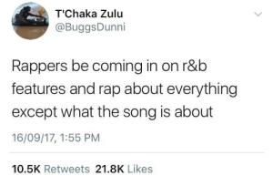 zulu: T'Chaka Zulu  @BuggsDunni  Rappers be coming in on r&b  features and rap about everything  except what the song is about  16/09/17, 1:55 PM  10.5K Retweets 21.8K Likes