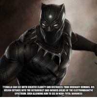 t'challa can see with greater clarity and distances than ordinary humans. his vision extends into the ultraviolet and infared areas of the electromagnetic spectrum, even allowing him to see in near-total darkness - - • marvel marvelcomics xmen avengers hero comiccon: TCHALLA CAN SEE WITH GREATERCLARITY AND DISTANCES THAN ORDINARY HUMANS. HIS  VISION TENDSINTO THEULTRAVIOLETAND INFAREDAREASOF THE ELECTROMAGNETIC  SPECTRUM, EVENALLOWING HIM TO SEE IN NEAR-TOTALDARKNESS t'challa can see with greater clarity and distances than ordinary humans. his vision extends into the ultraviolet and infared areas of the electromagnetic spectrum, even allowing him to see in near-total darkness - - • marvel marvelcomics xmen avengers hero comiccon