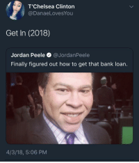 Blackpeopletwitter, Jordan Peele, and Bank: T'Chelsea Clinton  @DanaeLovesYou  Get In (2018)  Jordan Peele @JordanPeele  Finally figured out how to get that bank loan.  4/3/18, 5:06 PM <p>Can&rsquo;t wait for this sequel (via /r/BlackPeopleTwitter)</p>