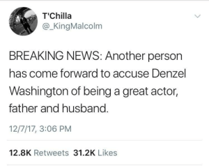 Now they got him too smh, 2017 spares nobody: T'Chilla  @ _KingMalcolm  BREAKING NEWS: Another person  has come forward to accuse Denzel  Washington of being a great actor,  father and husband.  12/7/17, 3:06 PM  12.8K Retweets 31.2K Likes Now they got him too smh, 2017 spares nobody
