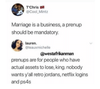 """<p>Clap back season still in full effect (via /r/BlackPeopleTwitter)</p>: T""""Chris  @Cool_Mintz  Marriage is a business, a prenup  should be mandatory.  lauren.  @leauxmichelle  @westafrikanman  prenups are for people who have  actual assets to lose, king. nobody  wants y'all retro jordans, netflix logins  and ps4s <p>Clap back season still in full effect (via /r/BlackPeopleTwitter)</p>"""