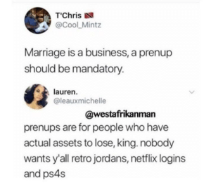 """Clap back season still in full effect: T""""Chris  @Cool_Mintz  Marriage is a business, a prenup  should be mandatory.  lauren.  @leauxmichelle  @westafrikanman  prenups are for people who have  actual assets to lose, king. nobody  wants y'all retro jordans, netflix logins  and ps4s Clap back season still in full effect"""