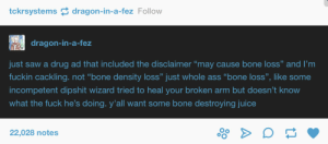 "Ass, Doctor, and Juice: tckrsystems dragon-in-a-fez Follow  dragon-in-a-fez  just saw a drug ad that included the disclaimer ""may cause bone loss"" and I'm  fuckin cackling. not ""bone density loss"" just whole ass ""bone loss"", like some  incompetent dipshit wizard tried to heal your broken arm but doesn't know  what the fuck he's doing. y'all want some bone destroying juice  22,028 notes  oO ask your doctor about Lockhart today"