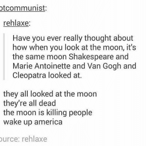 America, Shakespeare, and Marie Antoinette: tcommunist:  rehlaxe:  Have you ever really thought about  how when you look at the moon, it's  the same moon Shakespeare and  Marie Antoinette and Van Gogh and  Cleopatra looked at.  they all looked at the moon  they're all dead  the moon is killing people  wake up america  urce: rehlaxe Dont look