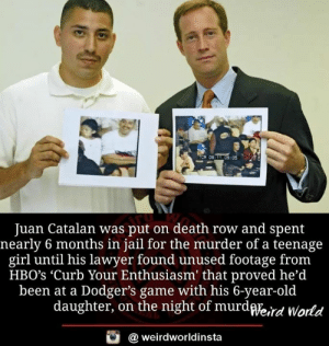 Dodgers, Jail, and Lawyer: TCR 0  9311 09:05  Juan Catalan was put on death row and spent  nearly 6 months in jail for the murder of a teenage  girl until his lawyer found unused footage fronm  HBO's 'Curb Your Enthusiasm' that proved he'd  been at a Dodger's game with his 6-year-old  daughter, on the night of murdWe,rd World  @ weirdworldinsta