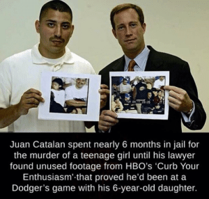 Case closed.: TCR 09:C9:05  Juan Catalan spent nearly 6 months in jail for  the murder of a teenage girl until his lawyer  found unused footage from HBO's 'Curb Your  Enthusiasm' that proved he'd been at a  Dodger's game with his 6-year-old daughter. Case closed.