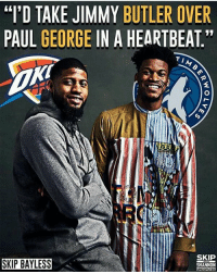 "Jimmy Butler, Memes, and Skip Bayless: ""T'D TAKE JIMMY BUTLER OVER  PAUL GEORGE IN A HEARTBEAT""  AM  SKIP BAYLESS  SKIP  SHANNON You agree with skip?"