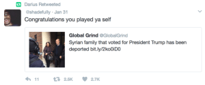 Family, Congratulations, and Trump: tDarius Retweetea  @shadefully Jan 31  Congratulations you played ya self  Global Grind @GlobalGrind  Syrian family that voted for President Trump has been  deported bit.ly/2koOiDO Major Key: Dont Vote For Trump