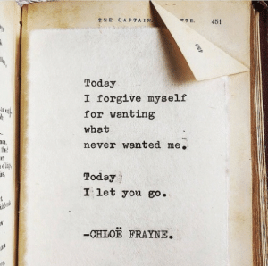 Today I: TE CAPTAIN  TTE  451  Today  I forgive myself  for wanting  what  never wanted me.  thuse  ner  Today  I let you go.  t  thberals  -CHLOE FRAYNE.  450