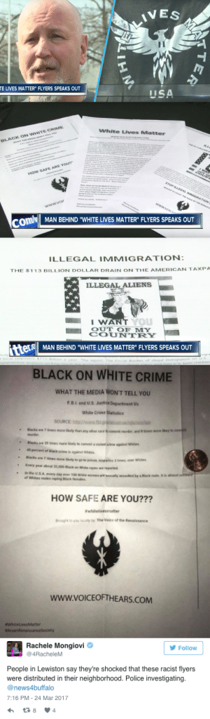 "pugdestroyer666:  muchos-badassarios: the-movemnt:   Man who created ""White Lives Matter"" fliers says he considers himself a racist on live TV On Sunday, New York state resident Scott Lacy set the record straight with local affiliate WKBW and took responsibility for flyers distributed to Lewiston, New York, residents with the words ""White Lives Matter"" on them.  The flyers also condemned illegal immigration and contained statistics claiming black people are more prone to crime than white people. ""The purpose of these flyers is to raise awareness with whites about the plight our people face in this country,"" Lacy told WKBW. Lacy says all of the information is factual. Read more. (3/28/17, 3:00 PM)   What the fuck   ""Illegal immigration,"" has been net zero since 2008. Immigrants bring billions of dollars into economy and they don't get any type of benefits from it. Alabama tried to deport all undocumented immigrants and it ruined their economy and wanted them back.: TE LIVES MATTER"" FLYERS SPEAKS OUT   White Lives Matter  BLACK ON WHITE CRIME  HOw SAFE ARE YOU?  STOP  ILLEGAL  www.vo  ComN MAN BEHIND WHITE LIVES MATTER FLYERS SPEAKS OUT   ILLEGAL IMMIGRATION  THE $113 BILLION DOLLAR DRAIN ON THE AMERICAN TAXPA  ILLEGAL ALIENS  WAN  YOU  L OUT OF MY  COUNTRY  MAN BEHIND ""WHITE LIVES MATTER"" FLYERS SPEAKS OUT  ear The repon The Fcal Burden of tilegal immigraion   BLACK ON WHITE CRIME  WHAT THE MEDIA WON'T TELL YOU  F.B.I. and US. Justice Department Vs  White Crime Statistics  SOURCEh  "" Blacks are 7 times more Shely than any other race to commit morder, and 8 times more likey to com  murder.  Blacks are 39 times more likely to commit  violent crime against witn  45 percent of Black crime is against Whites  Blacks are 7 times nore Skely to go to prison, Hspanics 3 times, over whites.  Every year about 35,000 Black on Whte rapes ae reported  in the  U.S A every day over 100 White women aresexually assaulted by a Black male it is almost unteard  of Whites males raping Black females  HOW SAFE ARE YOU???  # whitelivesmatter  Brought to you locally by The Voice of the Renaissance  www.voICEOFTHEARS.COM  WhiteLivesMatter  #AryanRenaissancesociety   Rachele Mongiovi  @4RacheleM  Follow  People in Lewiston say they're shocked that these racist flyers  were distributed in their neighborhood. Police investigating.  @news4buffalo  7:16 PM-24 Mar 2017  384 pugdestroyer666:  muchos-badassarios: the-movemnt:   Man who created ""White Lives Matter"" fliers says he considers himself a racist on live TV On Sunday, New York state resident Scott Lacy set the record straight with local affiliate WKBW and took responsibility for flyers distributed to Lewiston, New York, residents with the words ""White Lives Matter"" on them.  The flyers also condemned illegal immigration and contained statistics claiming black people are more prone to crime than white people. ""The purpose of these flyers is to raise awareness with whites about the plight our people face in this country,"" Lacy told WKBW. Lacy says all of the information is factual. Read more. (3/28/17, 3:00 PM)   What the fuck   ""Illegal immigration,"" has been net zero since 2008. Immigrants bring billions of dollars into economy and they don't get any type of benefits from it. Alabama tried to deport all undocumented immigrants and it ruined their economy and wanted them back."