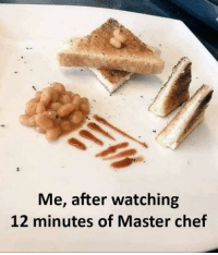 Chef, Student, and Master Chef: te  Me, after watching  12 minutes of Master chef Master chef student version